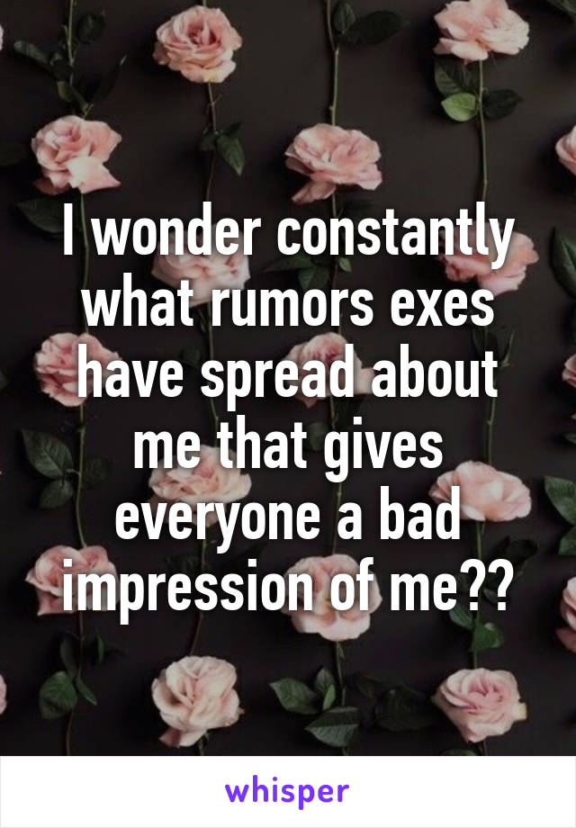I wonder constantly what rumors exes have spread about me that gives everyone a bad impression of me??