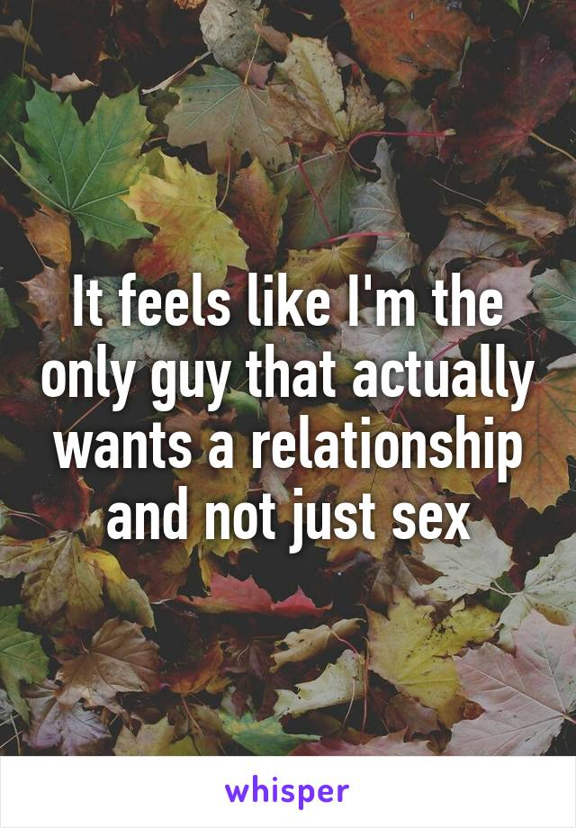 It feels like I'm the only guy that actually wants a relationship and not just sex