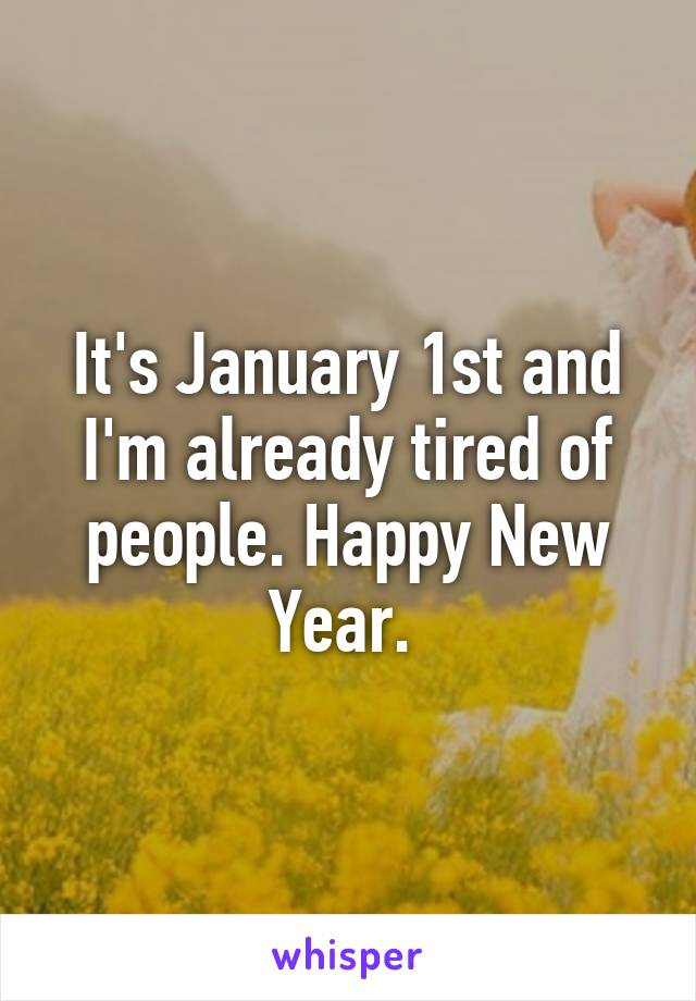 It's January 1st and I'm already tired of people. Happy New Year.