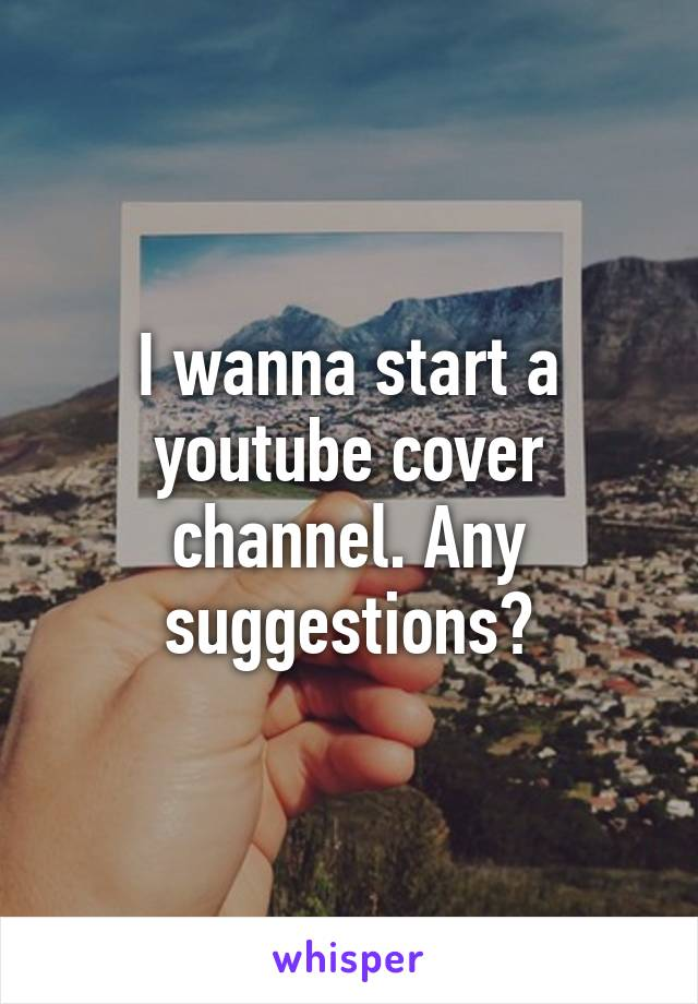 I wanna start a youtube cover channel. Any suggestions?