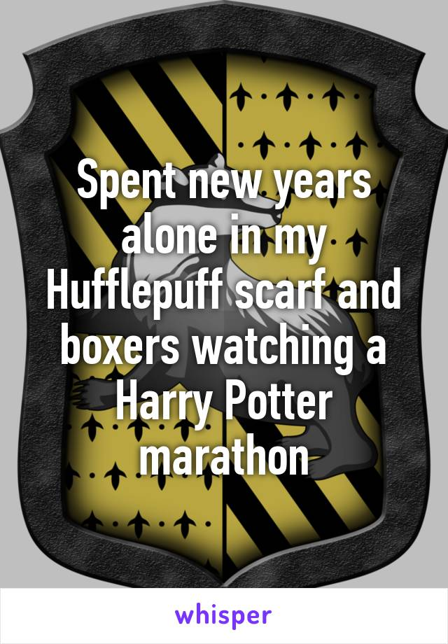 Spent new years alone in my Hufflepuff scarf and boxers watching a Harry Potter marathon