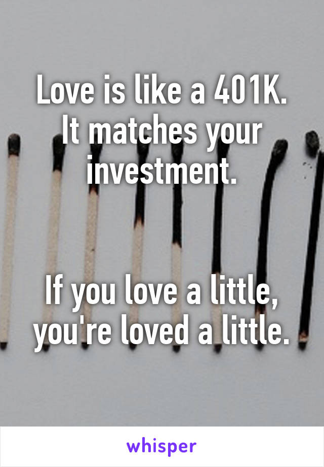 Love is like a 401K. It matches your investment.   If you love a little, you're loved a little.