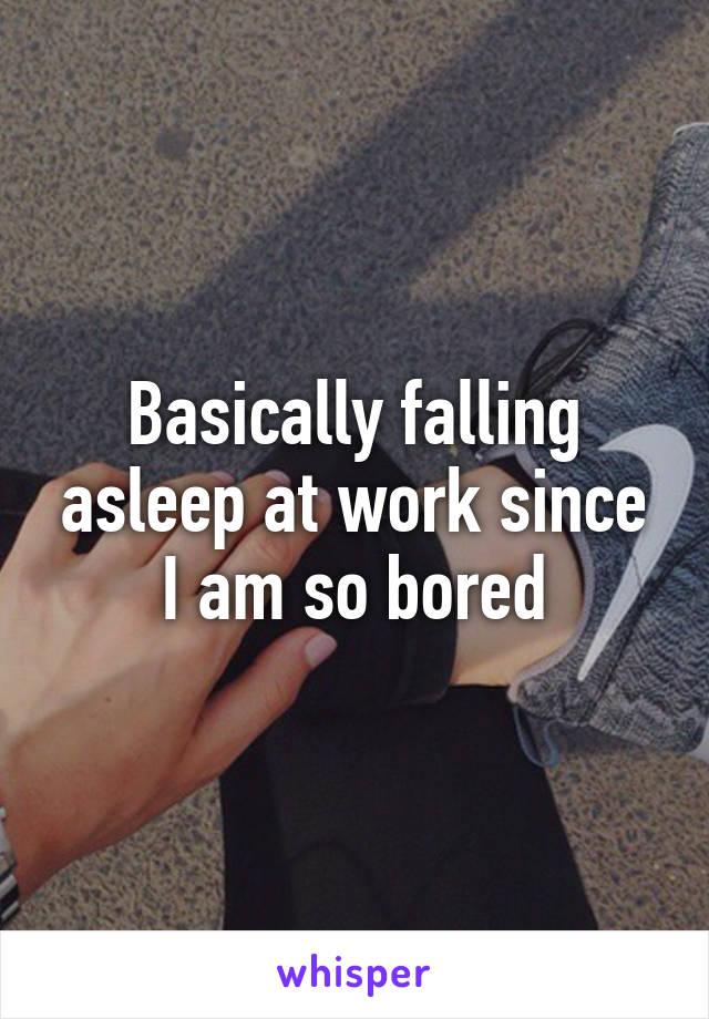 Basically falling asleep at work since I am so bored