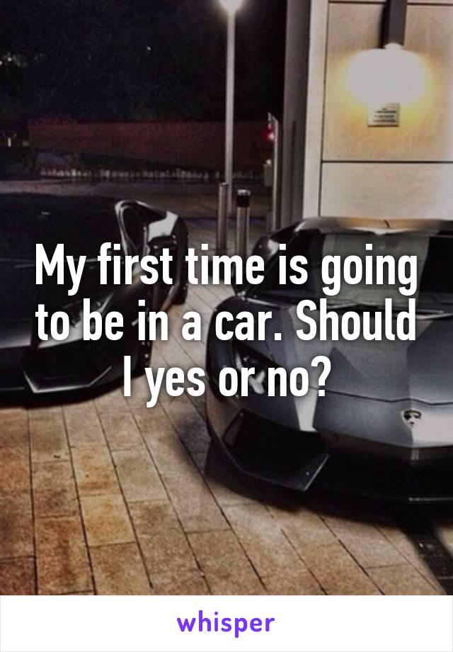My first time is going to be in a car. Should I yes or no?