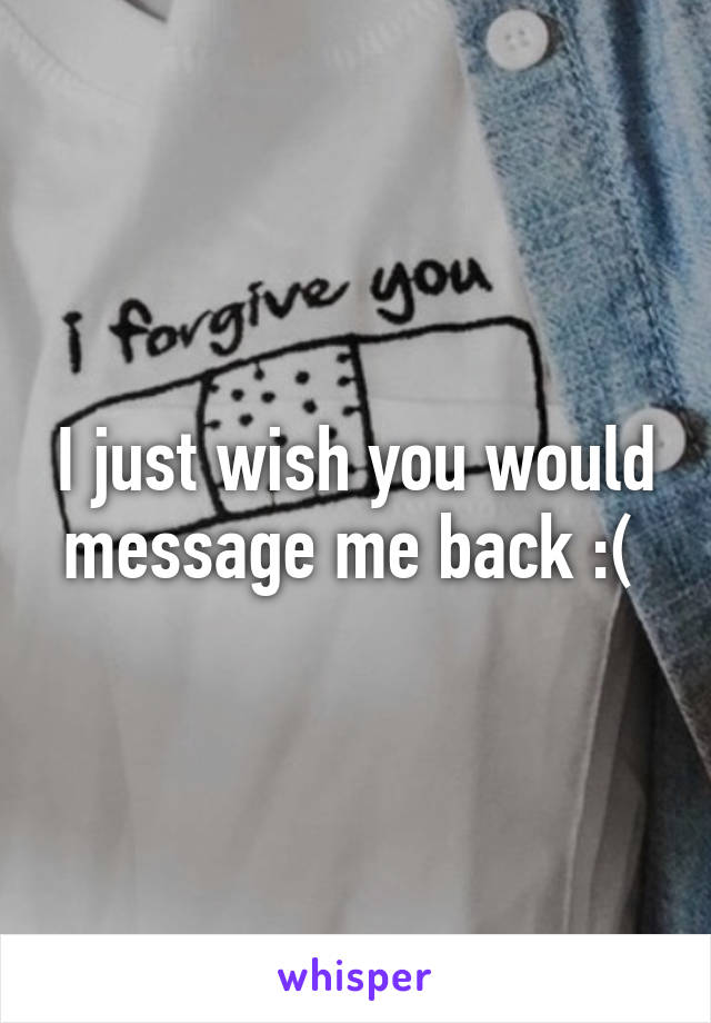 I just wish you would message me back :(