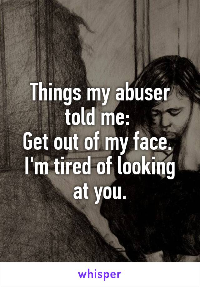 Things my abuser told me:  Get out of my face.  I'm tired of looking at you.