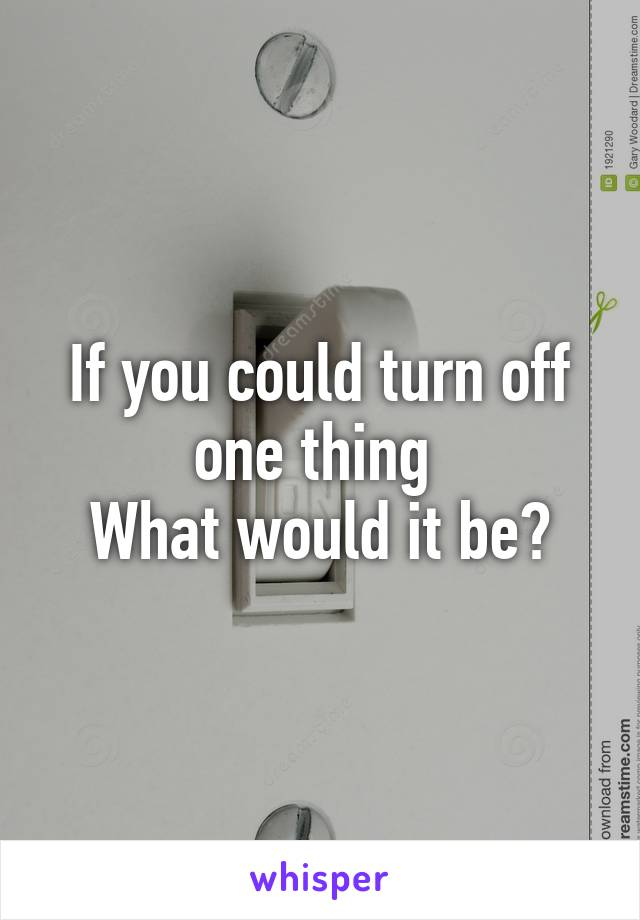 If you could turn off one thing  What would it be?