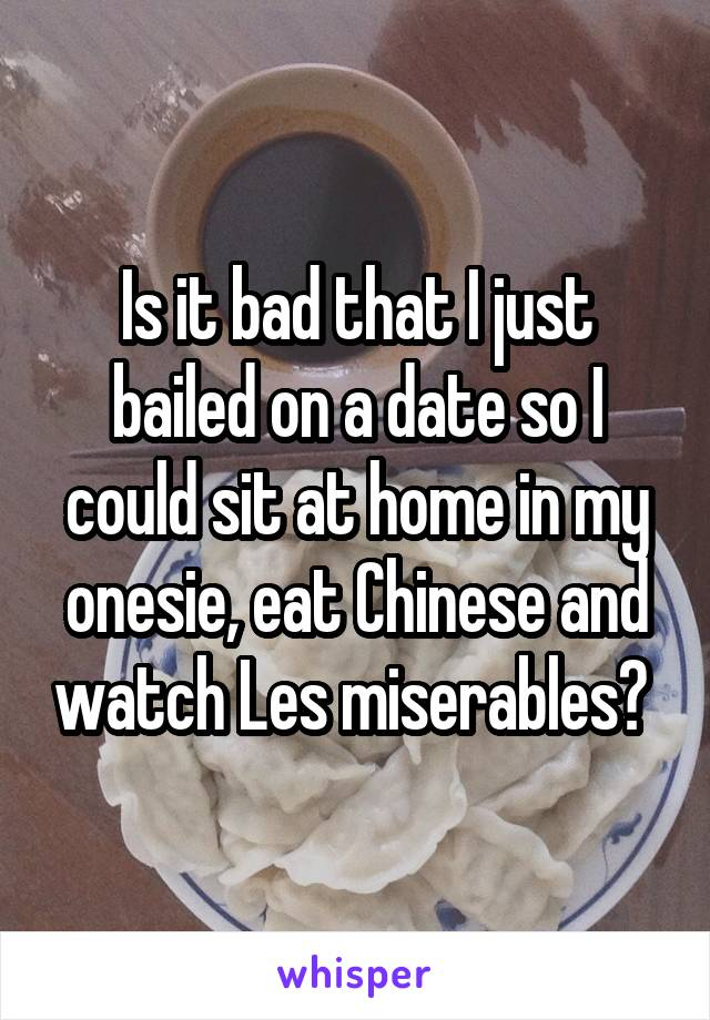 Is it bad that I just bailed on a date so I could sit at home in my onesie, eat Chinese and watch Les miserables?