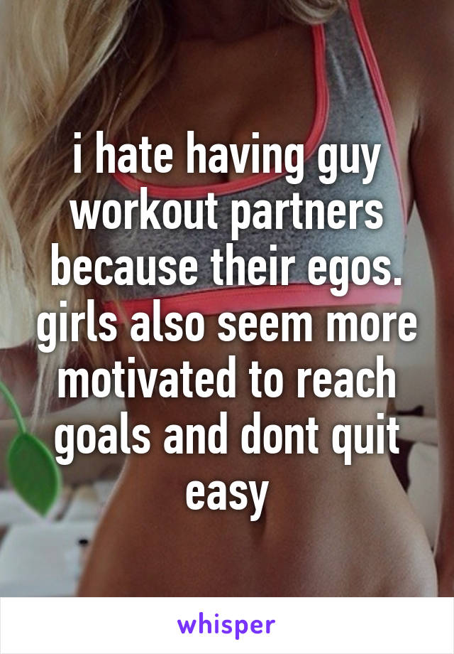 i hate having guy workout partners because their egos. girls also seem more motivated to reach goals and dont quit easy