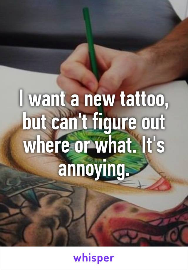 I want a new tattoo, but can't figure out where or what. It's annoying.