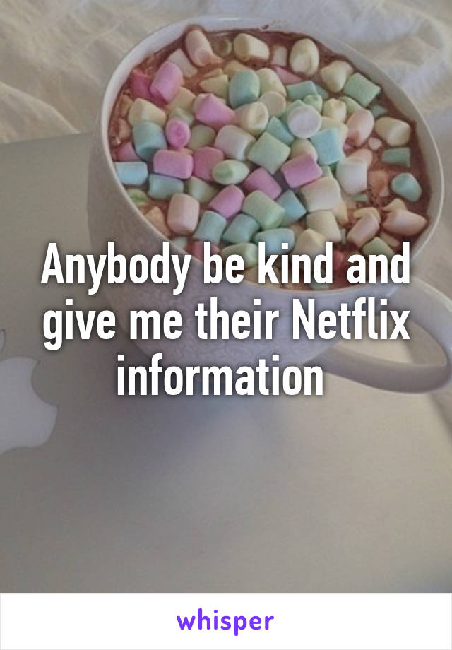 Anybody be kind and give me their Netflix information