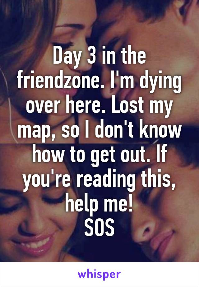 Day 3 in the friendzone. I'm dying over here. Lost my map, so I don't know how to get out. If you're reading this, help me! SOS