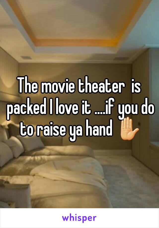 The movie theater  is packed I love it ....if you do to raise ya hand ✋