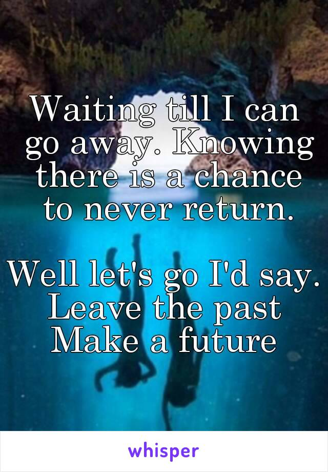 Waiting till I can go away. Knowing there is a chance to never return.  Well let's go I'd say. Leave the past Make a future
