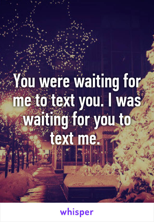 You were waiting for me to text you. I was waiting for you to text me.