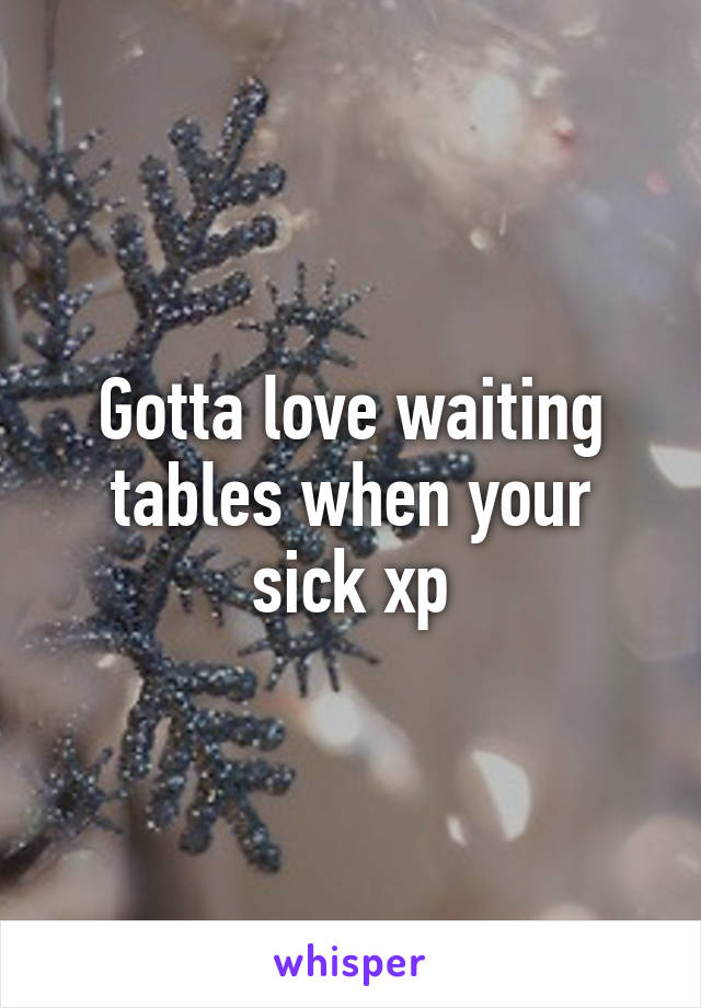 Gotta love waiting tables when your sick xp