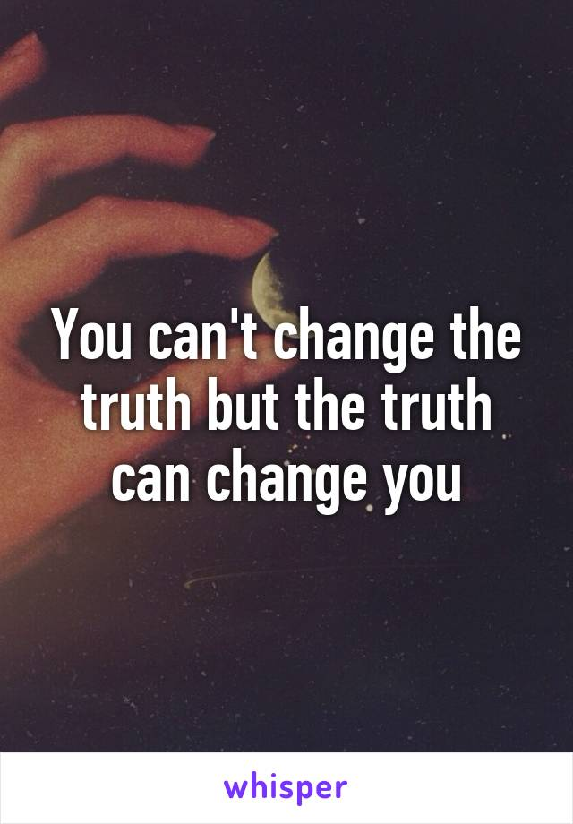 You can't change the truth but the truth can change you
