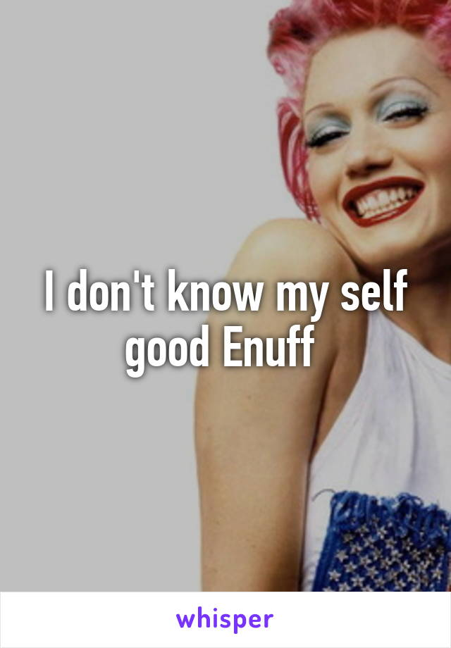 I don't know my self good Enuff