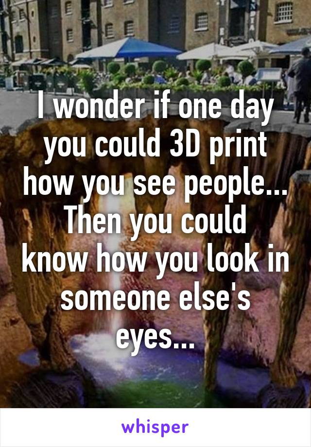 I wonder if one day you could 3D print how you see people... Then you could know how you look in someone else's eyes...