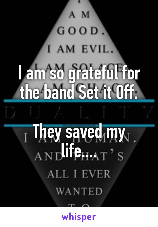 I am so grateful for the band Set it Off.  They saved my life....
