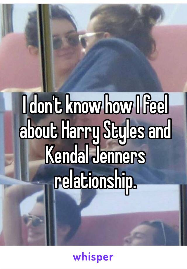 I don't know how I feel about Harry Styles and Kendal Jenners relationship.