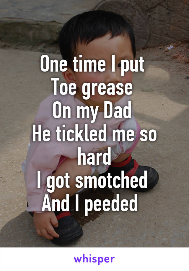 One time I put  Toe grease  On my Dad  He tickled me so hard I got smotched  And I peeded