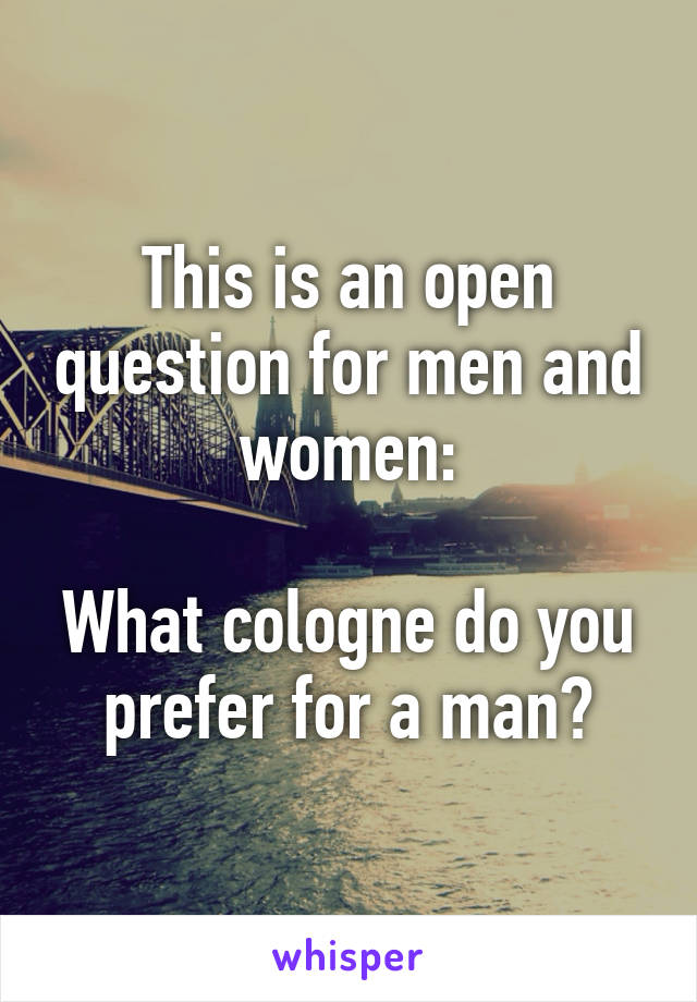This is an open question for men and women:  What cologne do you prefer for a man?