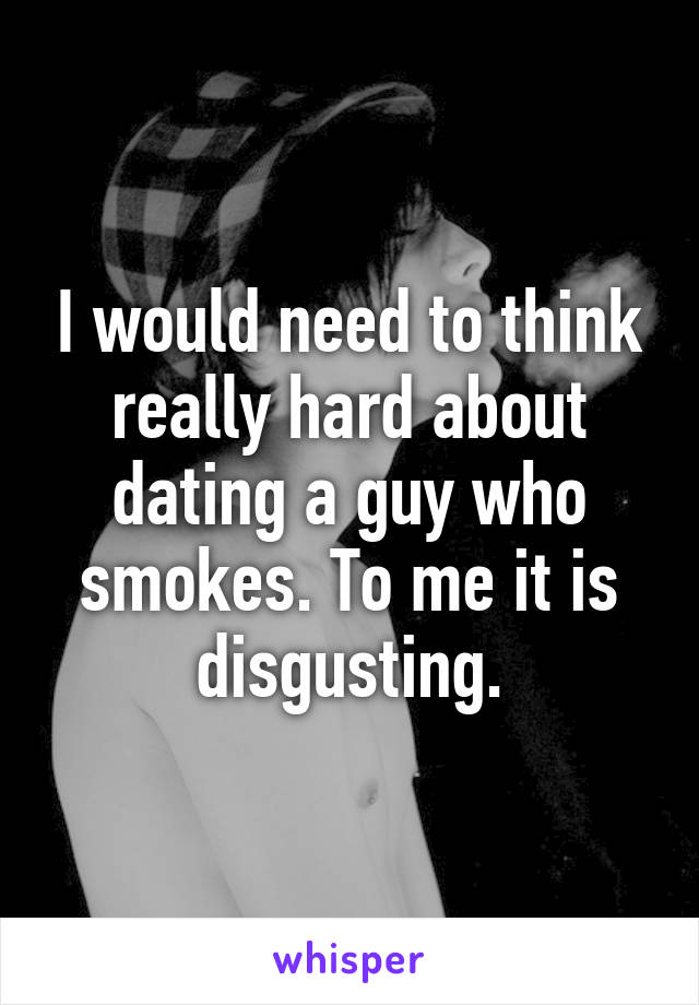 I would need to think really hard about dating a guy who smokes. To me it is disgusting.