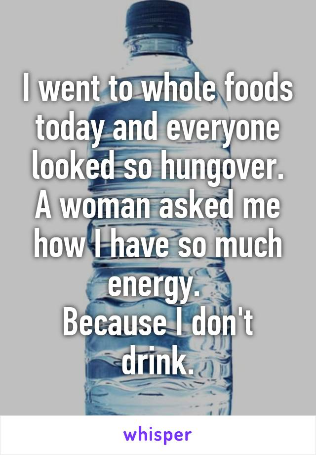 I went to whole foods today and everyone looked so hungover. A woman asked me how I have so much energy.  Because I don't drink.