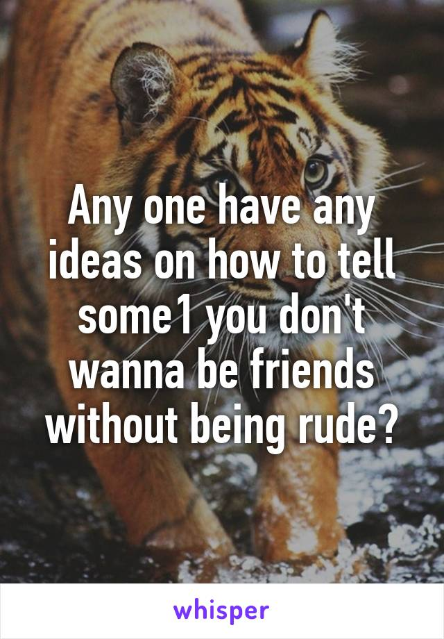Any one have any ideas on how to tell some1 you don't wanna be friends without being rude?