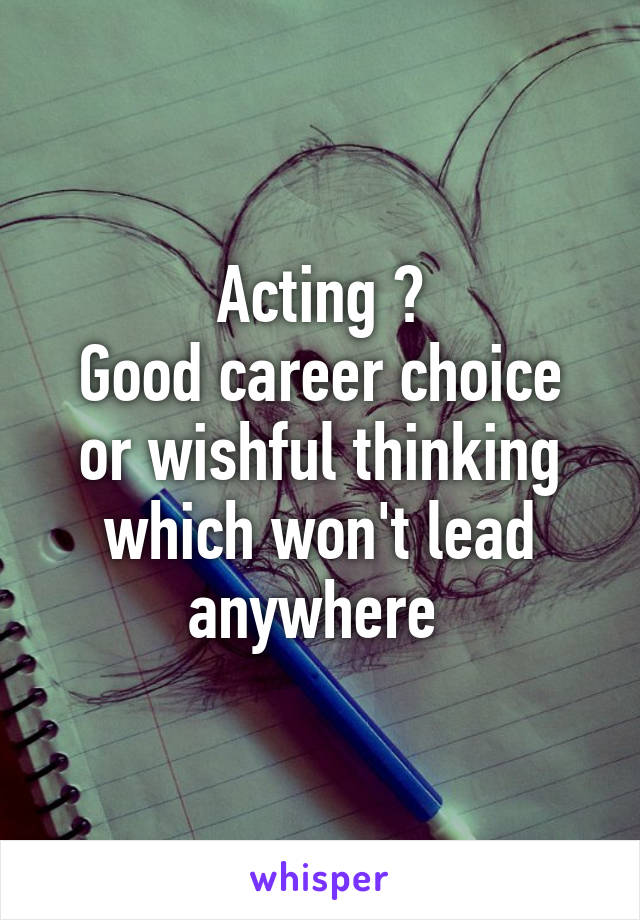 Acting ? Good career choice or wishful thinking which won't lead anywhere