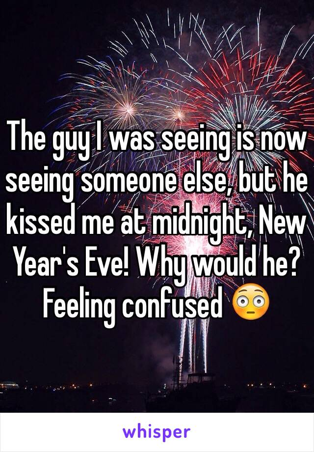 The guy I was seeing is now seeing someone else, but he kissed me at midnight, New Year's Eve! Why would he?  Feeling confused 😳