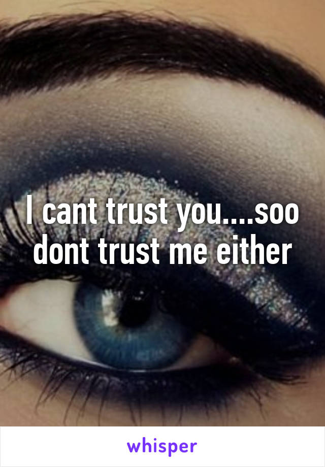 I cant trust you....soo dont trust me either
