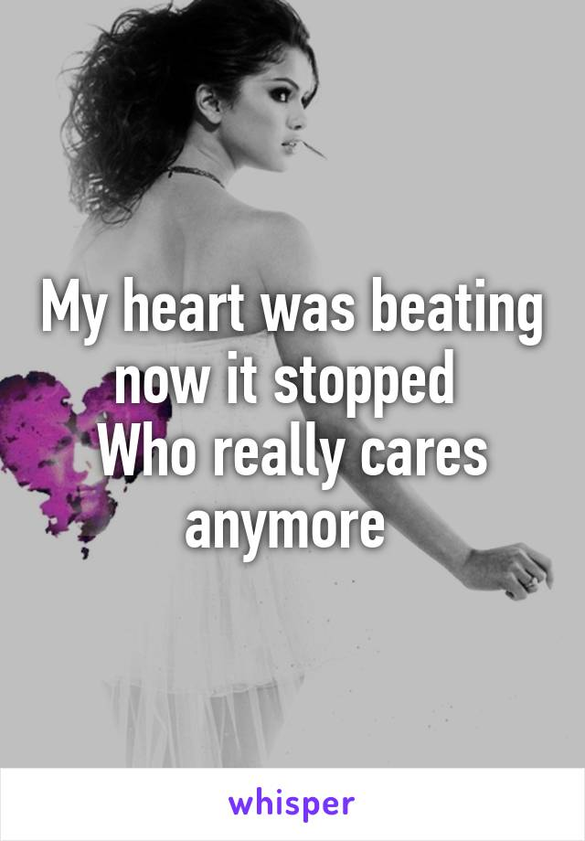 My heart was beating now it stopped  Who really cares anymore