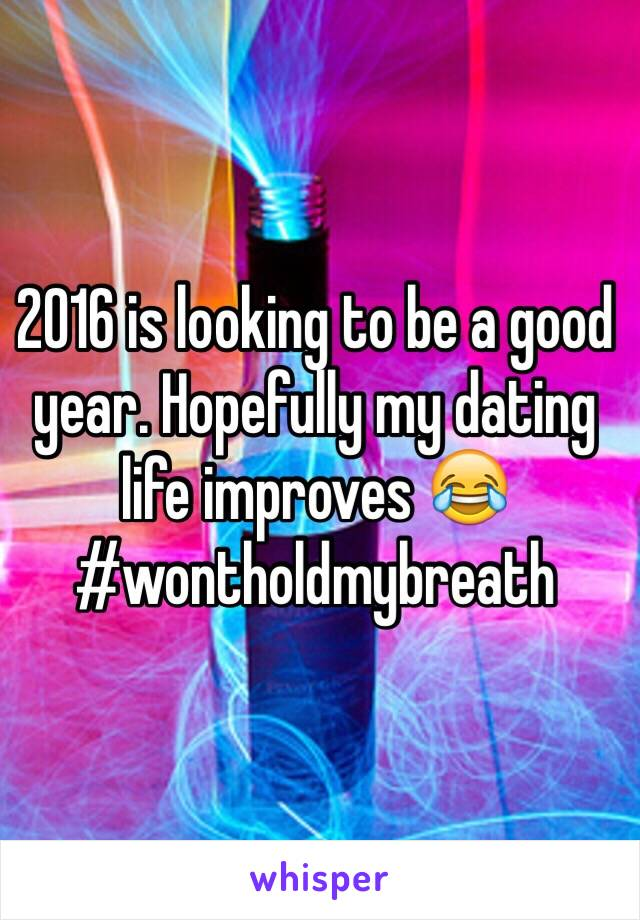 2016 is looking to be a good year. Hopefully my dating life improves 😂 #wontholdmybreath