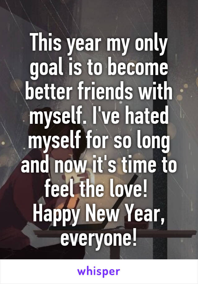 This year my only goal is to become better friends with myself. I've hated myself for so long and now it's time to feel the love!  Happy New Year, everyone!
