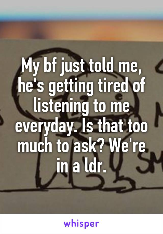 My bf just told me, he's getting tired of listening to me everyday. Is that too much to ask? We're in a ldr.