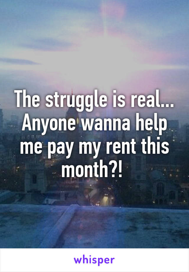 The struggle is real... Anyone wanna help me pay my rent this month?!