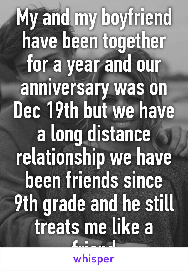 My and my boyfriend have been together for a year and our anniversary was on Dec 19th but we have a long distance relationship we have been friends since 9th grade and he still treats me like a friend