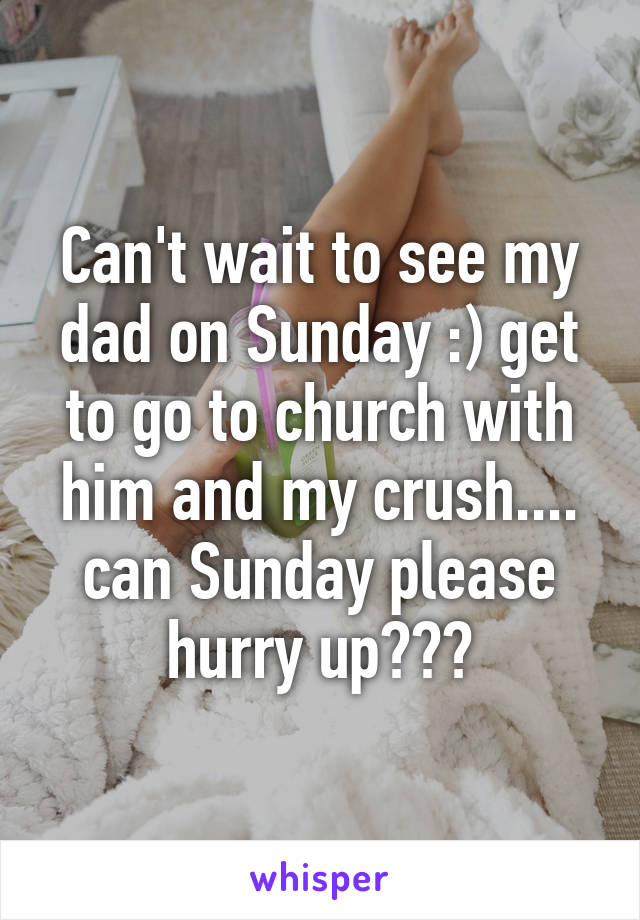 Can't wait to see my dad on Sunday :) get to go to church with him and my crush.... can Sunday please hurry up???