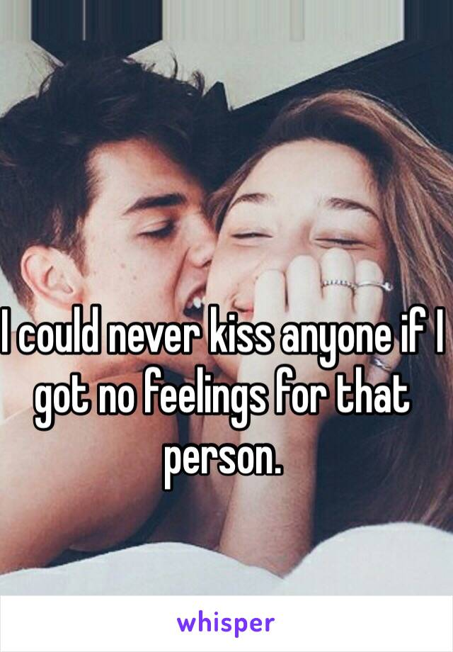 I could never kiss anyone if I got no feelings for that person.