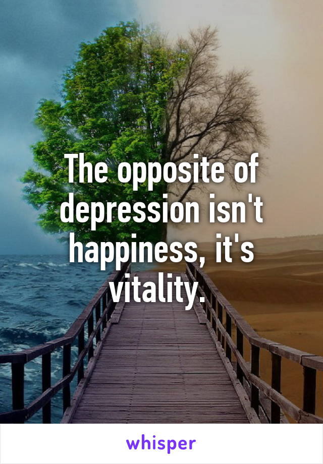 The opposite of depression isn't happiness, it's vitality.