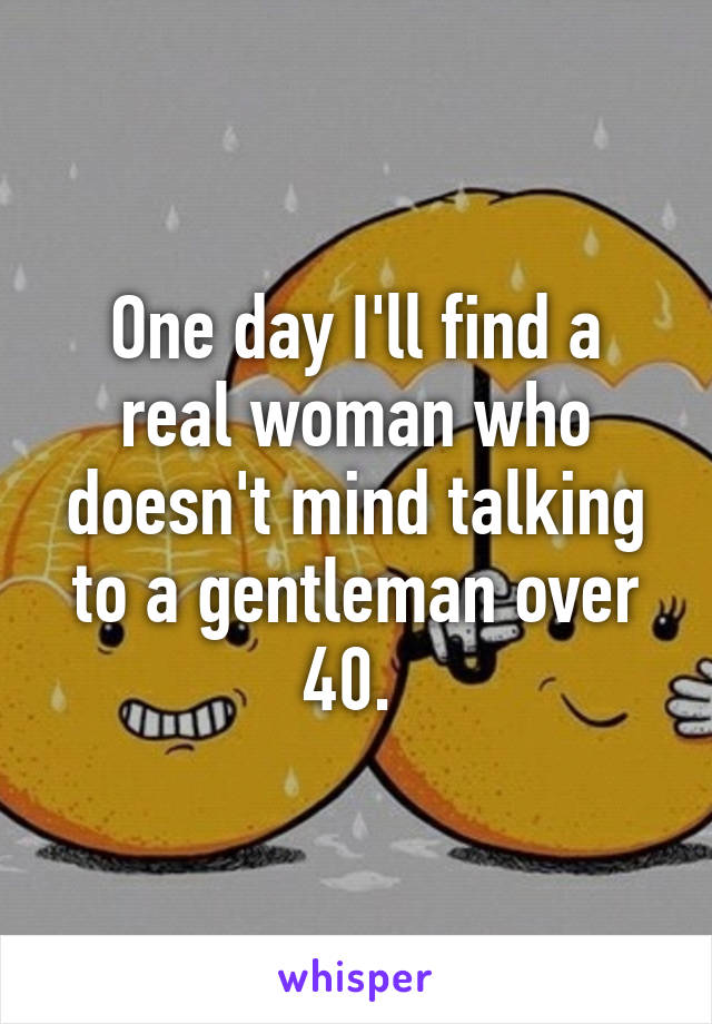 One day I'll find a real woman who doesn't mind talking to a gentleman over 40.