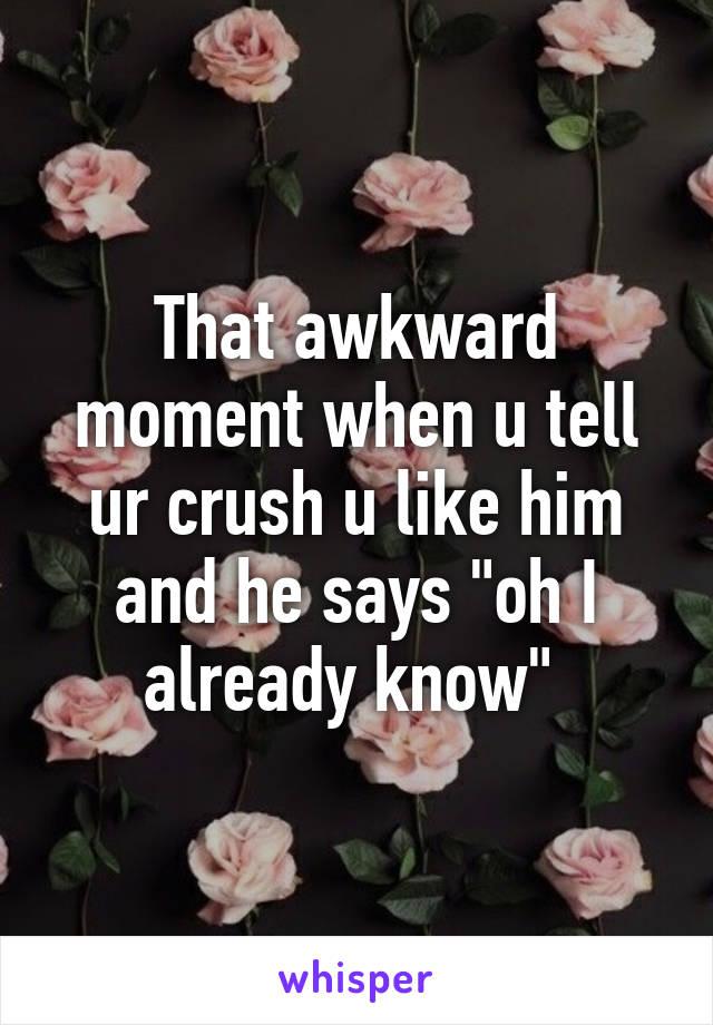 "That awkward moment when u tell ur crush u like him and he says ""oh I already know"""