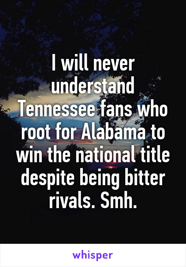 I will never understand Tennessee fans who root for Alabama to win the national title despite being bitter rivals. Smh.