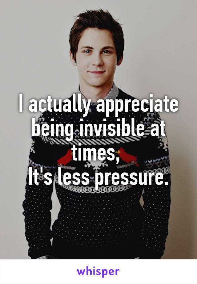 I actually appreciate being invisible at times,  It's less pressure.