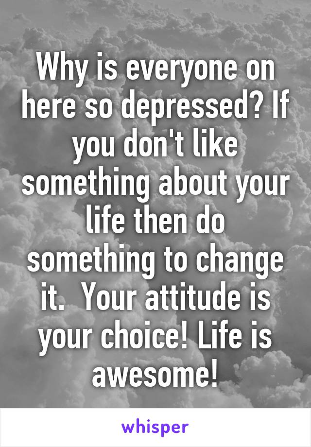 Why is everyone on here so depressed? If you don't like something about your life then do something to change it.  Your attitude is your choice! Life is awesome!
