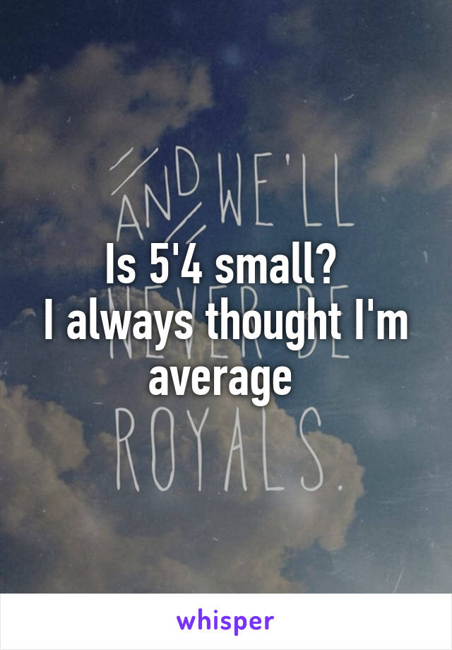 Is 5'4 small?  I always thought I'm average