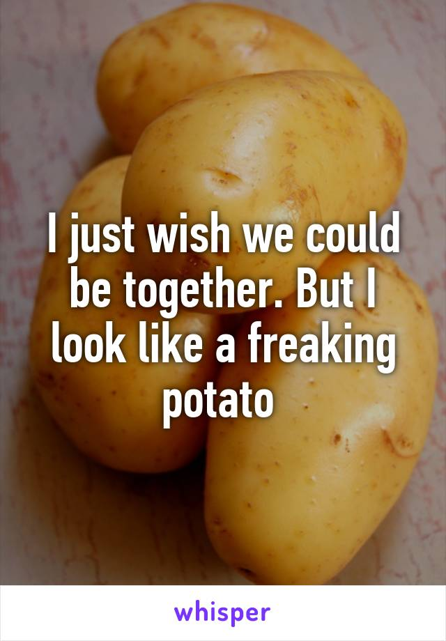 I just wish we could be together. But I look like a freaking potato