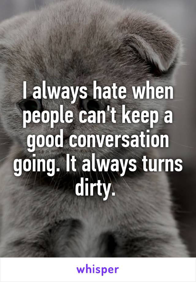 I always hate when people can't keep a good conversation going. It always turns dirty.